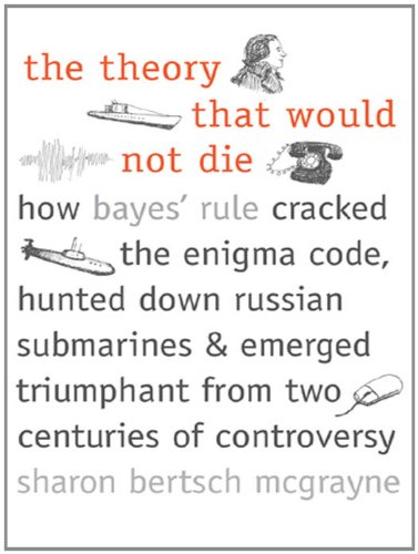 The Theory That Would Not Die: How Bayes' Rule Cracked the Enigma Code, Hunted Down Russian Submarines, and Emerged Triumphant from Two Centuries of Controversy (English Edition)