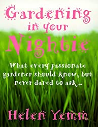 Gardening in Your Nightie: What Every Passionate Gardener Should Know, But Never Dared to Ask....