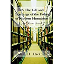 v5 The Life and Teachings of the Father of Modern Humanism: John Hassler Dietrich (v5 The Life and Teachings of the Farther of Modern Humanism) (English Edition)