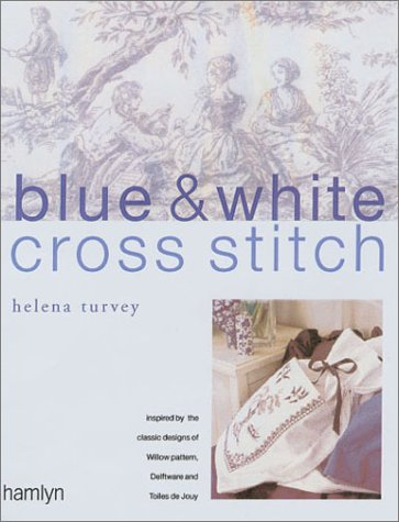 Blue & White Cross Stitch: Inspired by the Classic Designs of Willow Pattern, Delftware and Toile De Jouy: Original Designs Inspired by Willow Pattern, Delftware and Toiles De Jouy -