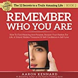Remember Who You Are: How to Find Meaning and Purpose, Reclaim Your Passion for Life, & Unlock Hidden Treasures of Self-Confidence & Self-Love: The 12 Secrets to a Truly Amazing Life