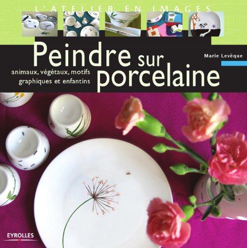 Peindre sur porcelaine : Animaux, végétaux, motifs graphiques et enfantins