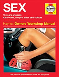 Sex: 16 Years Onwards, All Models, Shapes, Sizes and Colours- The Practical Guide to Sexual Health and Enjoyment (Haynes Owners Workshop Manual)