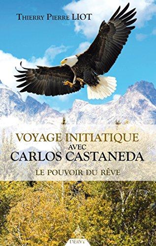 Voyage initiatique avec Carlos Castaneda : Le pouvoir du rêve par Thierry Pierre Liot