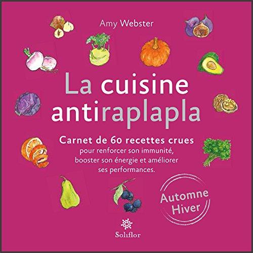 La cuisine antiraplapla - Automne Hiver: Carnet de 60 recettes crues pour renforcer son immunité, booster son énergie et améliorer ses performances par Amy Webster
