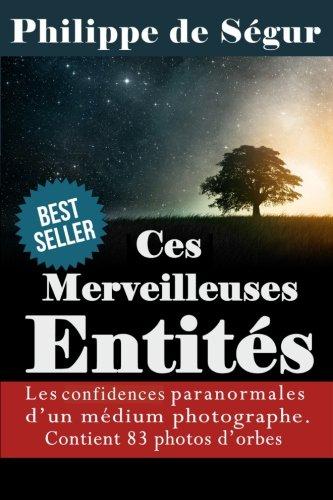 Ces Merveilleuses Entits: Confidences paranormales d'un mdium photographe