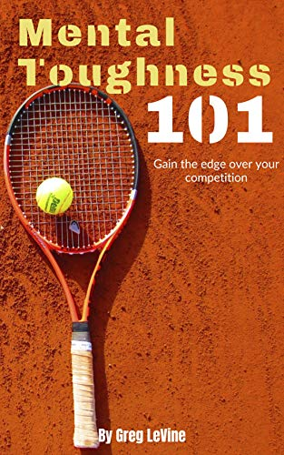 Mental Toughness 101: The Tennis Player's Guide To Being Mentally Tough! (English Edition)