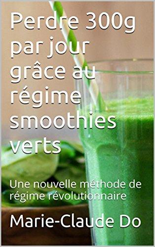 Perdre 300g par jour grâce au régime smoothies verts: Une nouvelle méthode de régime révolutionnaire par Marie-Claude Do