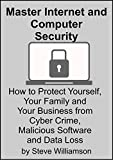 Master Internet and Computer Security: How to protect yourself from cyber crime, malicious software and data loss