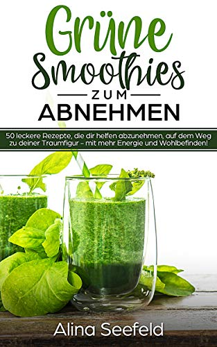 Grüne Smoothies zum Abnehmen 50 leckere Rezepte, die dir helfen abzunehmen, auf dem Weg zu deiner Traumfigur - mit mehr Energie und Wohlbefinden!