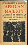 African Majesty, A Record Of Refuge At The Court Of The King Of Bagangte In The French Cameroons.