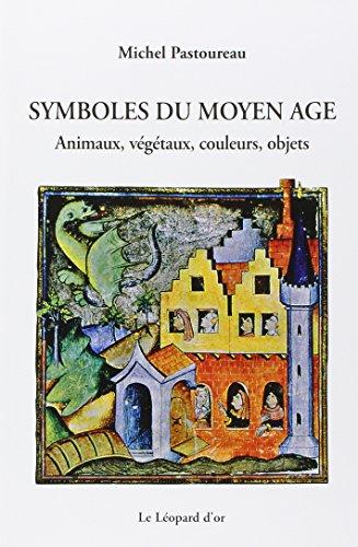 Symboles du Moyen Age : Animaux, végétaux, couleurs, objets par Michel Pastoureau