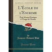 L'Ecole de L'Escrime: Petit Manuel Pratique A L'Usage de L'Armee (Classic Reprint)