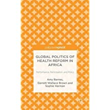 Global Politics of Health Reform in Africa: Performance, Participation, and Policy by Amy Barnes (2014-12-10)