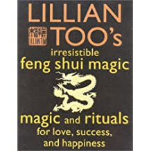 Lillian Too's Irresistible Feng Shui Magic: 48 Sure Ways to Create Magic in Your Living Space: Magic and Rituals for Love, Success and Happiness