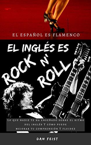 El español es flamenco. El inglés es rock 'n roll.: Lo que nadie te ha enseñado sobre el ritmo del inglés y cómo puede mejorar tu comprensión y fluidez por Dan Feist