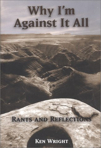 Why I'm Against It All: Rants and Reflections by Ken Wright (2003-05-15)