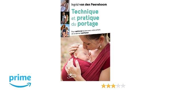 Amazon.fr - Technique et pratique du portage   Pour renforcer le lien avec  votre enfant et lui donner confiance - Ingrid Van den Peereboom - Livres 9791417ca2c