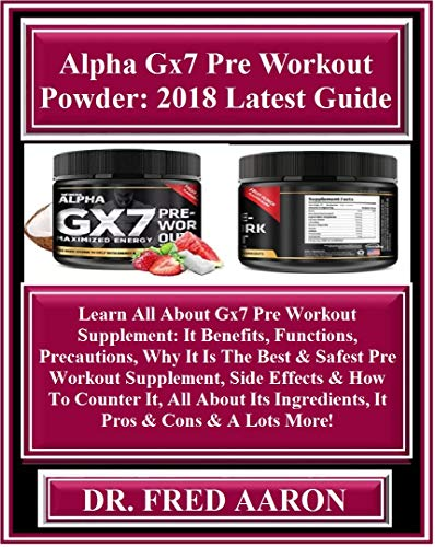 Alpha Gx7 Pre Workout Powder:  2018 Latest Guide: Learn All About Gx7 Pre Workout Supplement: It Benefits, Functions, Precautions, Why It Is The Best & ... Side Effects... (English Edition)