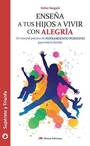 Enseña a tus hijos a vivir con alegría: Un manual práctico para que toda la familia piense en positivo por Esther Bargach