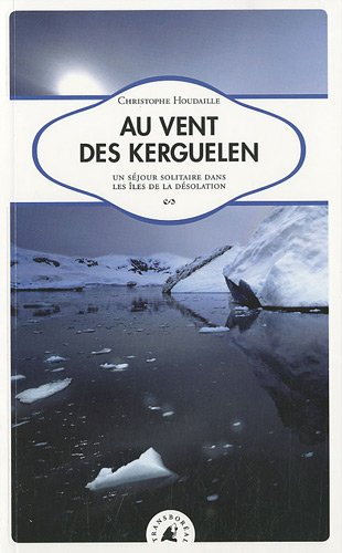 Au vent des Kerguelen. Un séjour solitaire dans les îles de la Désolation
