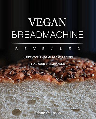 Vegan Bread Machine Revealed: 13 DELICIOUS VEGAN BREAD RECIPES  FOR YOUR BREADMAKER (English Edition)