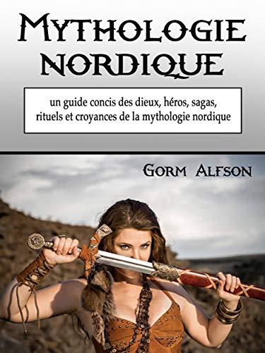 Mythologie nordique: un guide concis des dieux, héros, sagas, rituels et croyances de la mythologie nordique (French Edition)