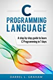 C Programming: Language: A Step by Step Beginners Guide to Learn C Programming in 7 Days