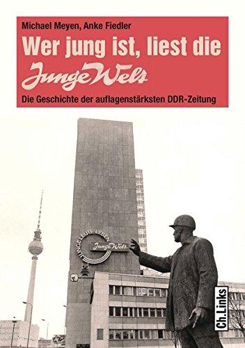 Wer jung ist, liest die Junge Welt: Die Geschichte der auflagenstärksten DDR-Zeitung