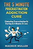 Book cover image for The 5 Minute Procrastination Addiction Cure: Eliminating Procrastination By Starting In 5 Minutes Or Less