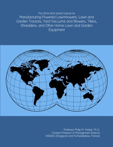 The 2019-2024 World Outlook for Manufacturing Powered Lawnmowers, Lawn and Garden Tractors, Yard Vacuums and Blowers, Tillers, Shredders, and Other Home Lawn and Garden Equipment