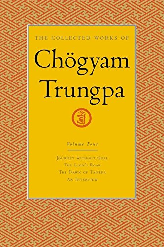 The Collected Works Of Chgyam Trungpa, Volume 4: Journey Without Goal, the Lion's Roar, the Dawn of Tantra and an Interview v. 4 (Collected Works of Chogyam Trungpa)