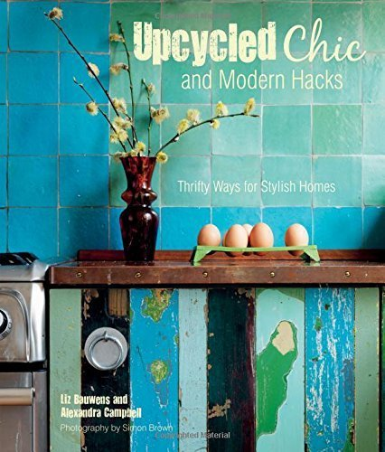 Upcycled Chic and Modern Hacks: Thrifty Ways for Stylish Homes by Liz Bauwens, Alexandra Campbell (2015) Hardcover