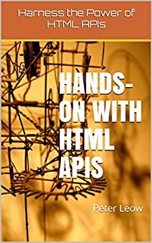 Hands-on with HTML APIs: Harness the Power of HTML APIs by [Leow, Peter]