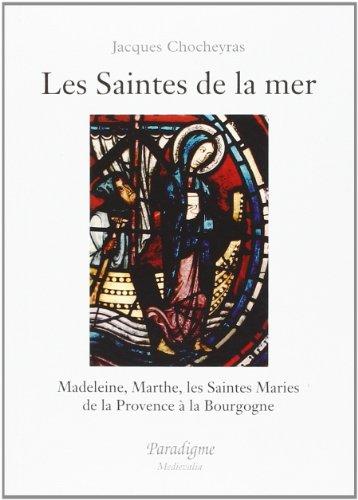 Les saintes de la mer: Madeleine, Marthe, les Saintes Maries de la Provence à la Bourgogne par Jacques Chocheyras