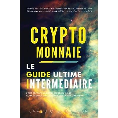 Crypto-monnaie: Le Guide Intermédiaire pour Approfondir et Perfectionner sa Connaissance sur le Monde de la Crypto-monnaie