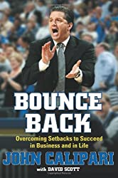 Bounce Back: Overcoming Setbacks to Succeed in Business and in Life by John Calipari (2009-09-01)