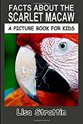 Facts About The Scarlet Macaw: Volume 32 (A Picture Book For Kids) by Lisa Strattin (2016-05-16)