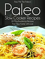 Pass Me The Paleo's Paleo Slow Cooker Recipes: 26 Mouthwatering Recipes That Your Family Will Love! (Diet, Cookbook. Beginners, Athlete, Breakfast, Lunch, ... low carbohydrate Book 3) (English Edition)