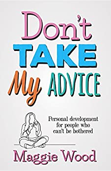 Don't Take My Advice: Personal development for people who can't be bothered by [Wood, Maggie]