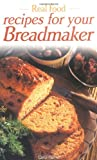 Real Food: More Recipes for Your Breadmaker