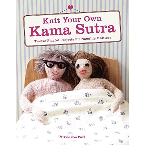 [Knit Your Own Kama Sutra: Twelve Playful Projects for Naughty Knitters] [By: Von Purl, Trixie] [January, 2015]