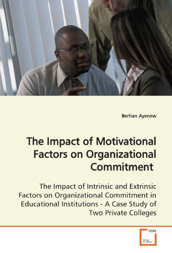 The Impact of Motivational Factors on Organizational Commitment: The Impact of Intrinsic and Extrinsic Factors on Organizational Commitment in ... - A Case Study of Two Private Colleges