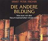 Die andere Bildung. 8 CDs . Was man von den Naturwissenschaften wissen sollte - Ernst P Fischer