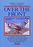 Over the Front: Complete Record of the Fighter Aces and Units of the United States and French Air Services, 1914-18