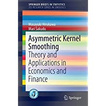 Asymmetric Kernel Smoothing: Theory and Applications in Economics and Finance (SpringerBriefs in Statistics)