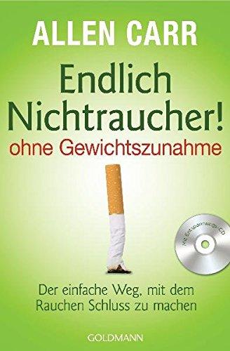 Endlich Nichtraucher! - ohne Gewichtszunahme: Der einfache Weg, mit dem Rauchen Schluss zu machen
