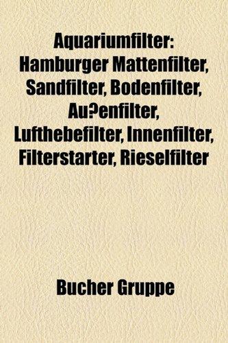 Aquariumfilter: Hamburger Mattenfilter, Sandfilter, Bodenfilter, Auenfilter, Lufthebefilter, Innenfilter, Filterstarter, Rieselfilter
