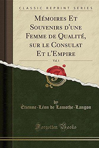 Memoires Et Souvenirs D'Une Femme de Qualite, Sur Le Consulat Et L'Empire, Vol. 1 (Classic Reprint) par Etienne-Leon De Lamothe-Langon