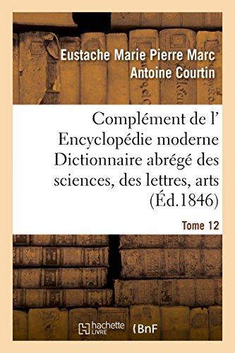 Complément de l' Encyclopédie moderne Dictionnaire abrégé des sciences, des lettres, arts Tome 12